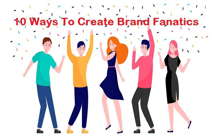 10 Ways To Create Brand Fanatics